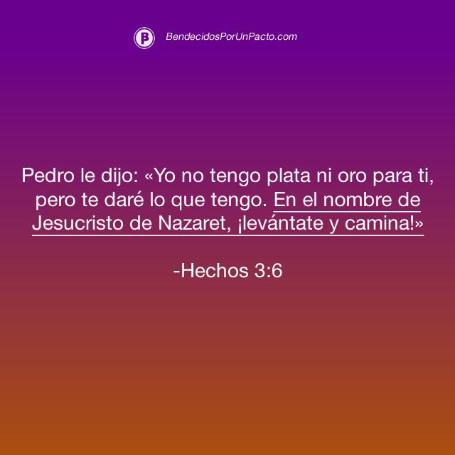 Hechos 3:6  Pedro le dijo: «Yo no tengo plata ni oro para ti, pero te daré lo que tengo. En el nombre de Jesucristo de Nazaret, ¡levántate y camina!».