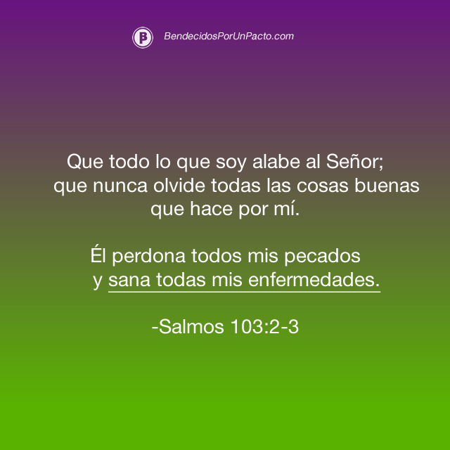 Salmo 103:2-3 Que todo lo que soy alabe al Señor; que nunca olvide todas las cosas buenas que hace por mí. Él perdona todos mis pecados y sana todas mis enfermedades.