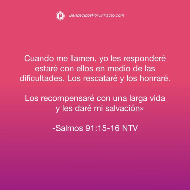 salmo 91:15 Cuando me llamen, yo les responderé; estaré con ellos en medio de las dificultades.  Los rescataré y los honraré. 91:16 Los recompensaré con una larga vida y les daré mi salvación».