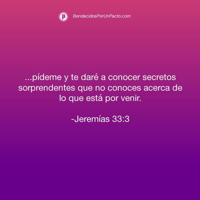 Jeremías 33:3 pídeme y te daré a conocer secretos sorprendentes que no conoces acerca de lo que está por venir.