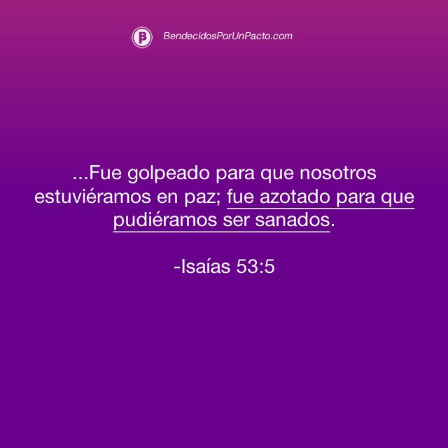 Isaías 53:5 Fue golpeado para que nosotros estuviéramos en paz; fue azotado para que pudiéramos ser sanados.