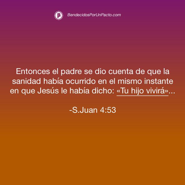Juan 4:53 Entonces el padre se dio cuenta de que la sanidad había ocurrido en el mismo instante en que Jesús le había dicho: «Tu hijo vivirá». Y tanto él como todos los de su casa creyeron en Jesús.